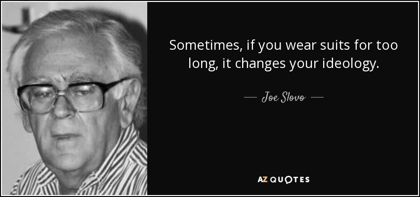 Sometimes, if you wear suits for too long, it changes your ideology. - Joe Slovo