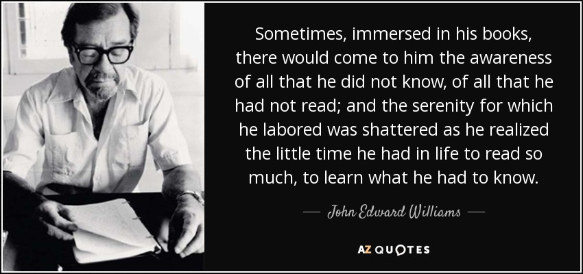 Sometimes, immersed in his books, there would come to him the awareness of all that he did not know, of all that he had not read; and the serenity for which he labored was shattered as he realized the little time he had in life to read so much, to learn what he had to know. - John Edward Williams