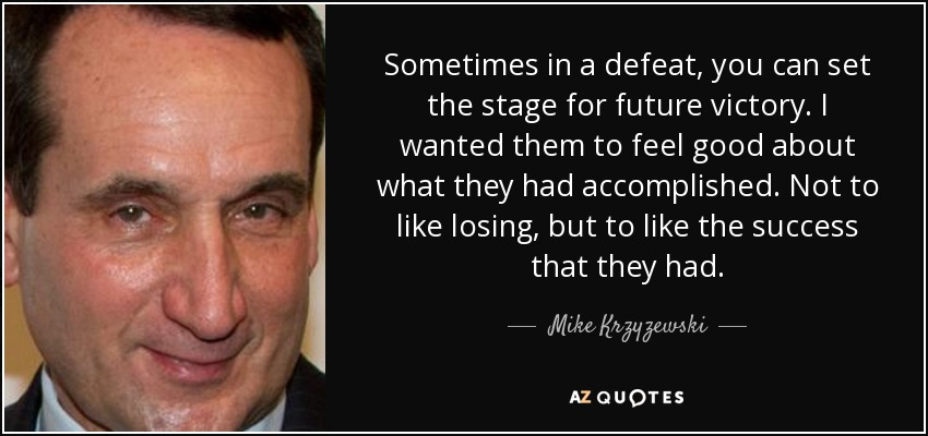 Sometimes in a defeat, you can set the stage for future victory. I wanted them to feel good about what they had accomplished. Not to like losing, but to like the success that they had. - Mike Krzyzewski