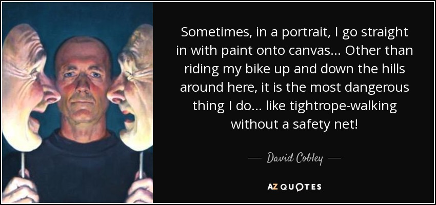 Sometimes, in a portrait, I go straight in with paint onto canvas... Other than riding my bike up and down the hills around here, it is the most dangerous thing I do... like tightrope-walking without a safety net! - David Cobley