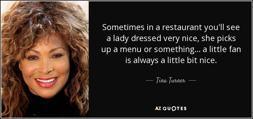Sometimes in a restaurant you'll see a lady dressed very nice, she picks up a menu or something... a little fan is always a little bit nice. - Tina Turner