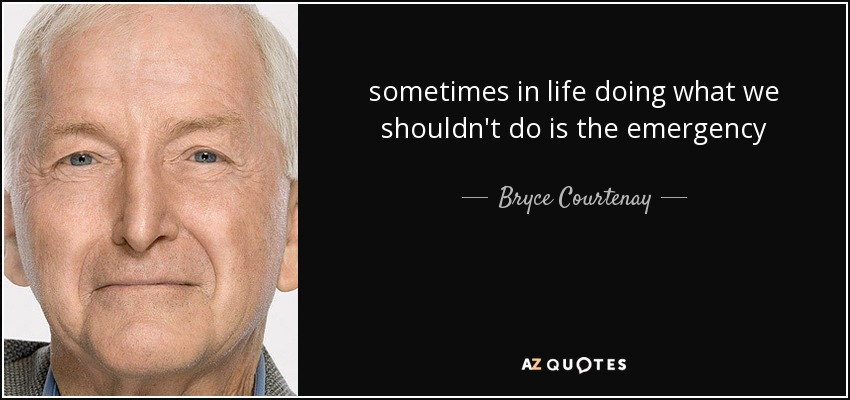 sometimes in life doing what we shouldn't do is the emergency - Bryce Courtenay