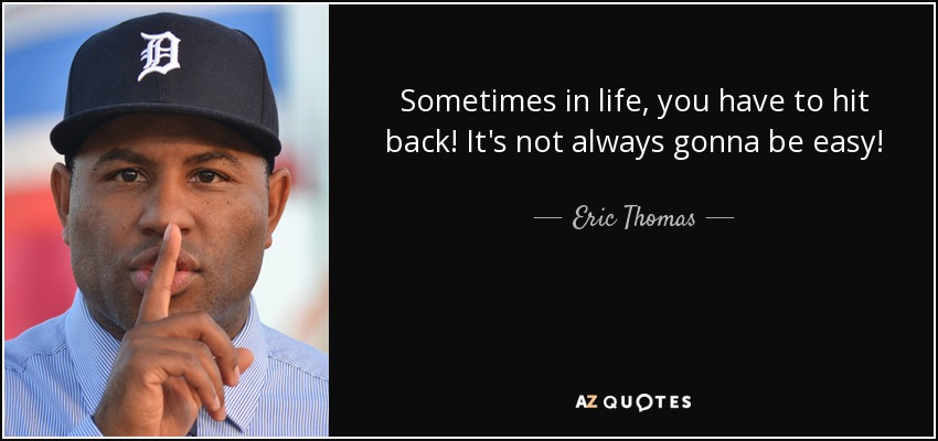 Eric Thomas Quote: Sometimes In Life, You Have To Hit Back