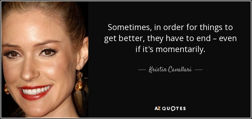 Sometimes, in order for things to get better, they have to end – even if it's momentarily. - Kristin Cavallari
