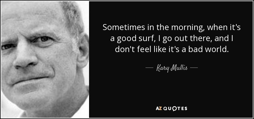Sometimes in the morning, when it's a good surf, I go out there, and I don't feel like it's a bad world. - Kary Mullis