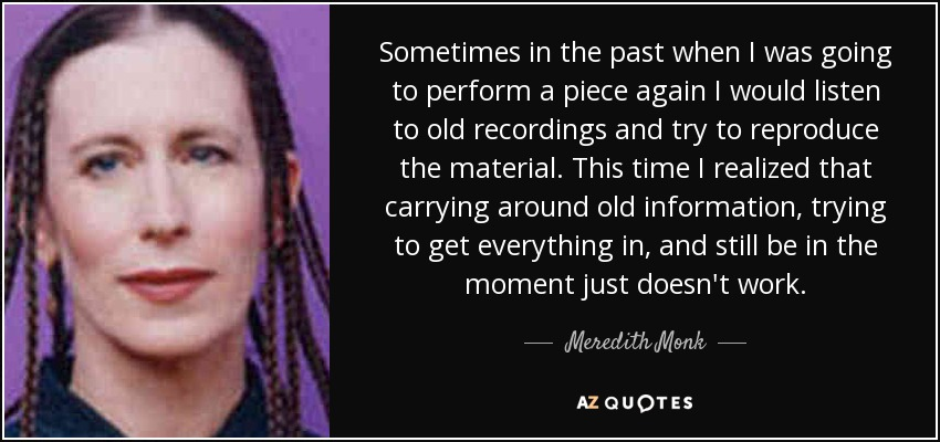 Sometimes in the past when I was going to perform a piece again I would listen to old recordings and try to reproduce the material. This time I realized that carrying around old information, trying to get everything in, and still be in the moment just doesn't work. - Meredith Monk
