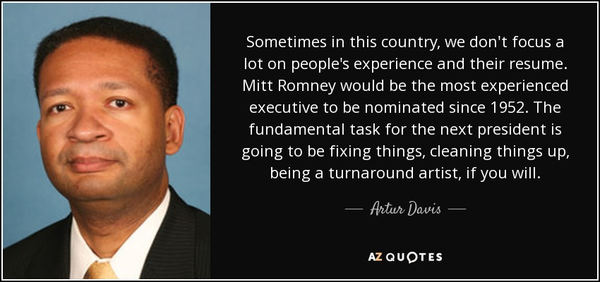 Sometimes in this country, we don't focus a lot on people's experience and their resume. Mitt Romney would be the most experienced executive to be nominated since 1952. The fundamental task for the next president is going to be fixing things, cleaning things up, being a turnaround artist, if you will. - Artur Davis
