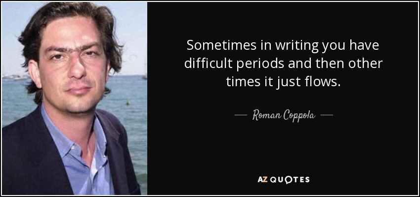 Sometimes in writing you have difficult periods and then other times it just flows. - Roman Coppola