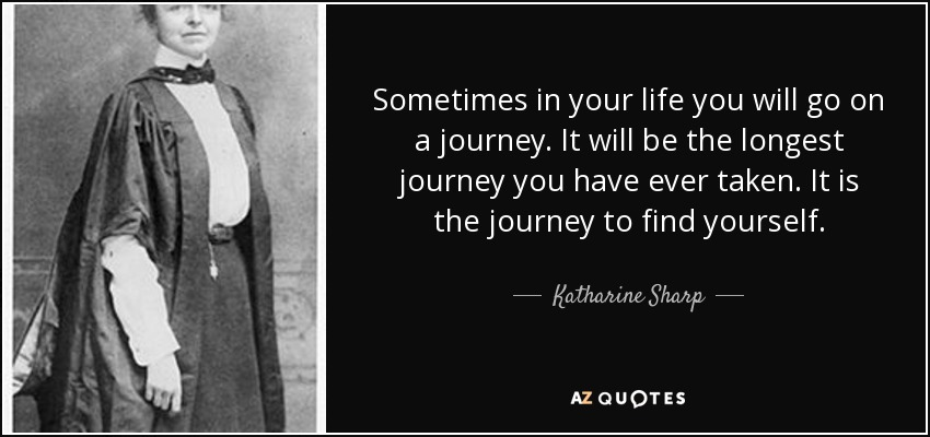 Sometimes in your life you will go on a journey. It will be the longest journey you have ever taken. It is the journey to find yourself. - Katharine Sharp