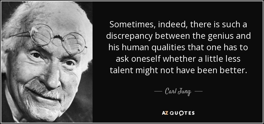 Sometimes, indeed, there is such a discrepancy between the genius and his human qualities that one has to ask oneself whether a little less talent might not have been better. - Carl Jung
