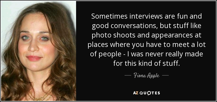 Sometimes interviews are fun and good conversations, but stuff like photo shoots and appearances at places where you have to meet a lot of people - I was never really made for this kind of stuff. - Fiona Apple