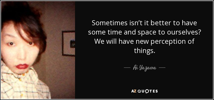 Sometimes isn't it better to have some time and space to ourselves? We will have new perception of things. - Ai Yazawa
