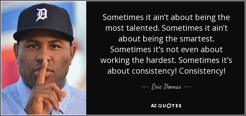 Sometimes it ain't about being the most talented. Sometimes it ain't about being the smartest. Sometimes it's not even about working the hardest. Sometimes it's about consistency! Consistency! - Eric Thomas