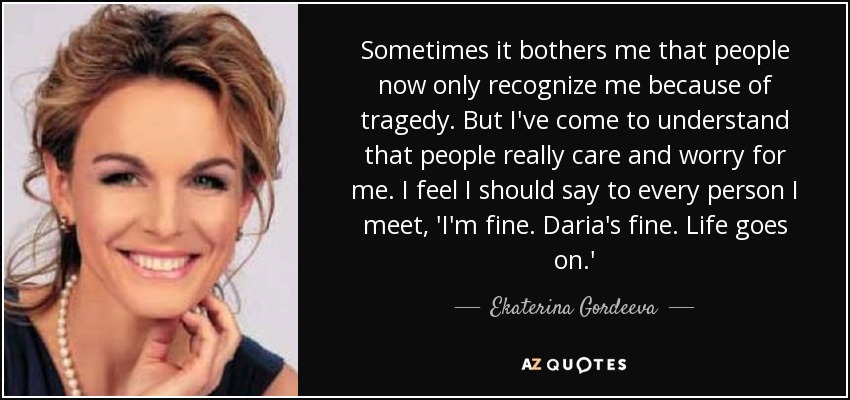 Sometimes it bothers me that people now only recognize me because of tragedy. But I've come to understand that people really care and worry for me. I feel I should say to every person I meet, 'I'm fine. Daria's fine. Life goes on.' - Ekaterina Gordeeva