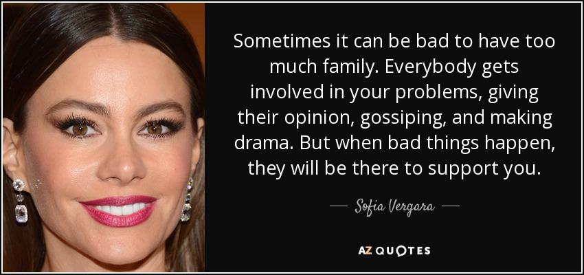 Sometimes it can be bad to have too much family. Everybody gets involved in your problems, giving their opinion, gossiping, and making drama. But when bad things happen, they will be there to support you. - Sofia Vergara