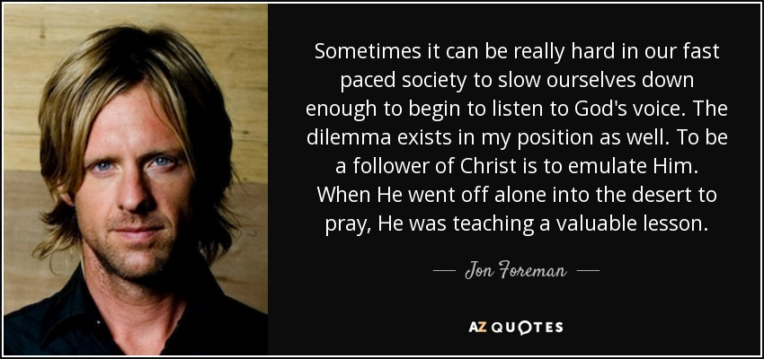 Sometimes it can be really hard in our fast paced society to slow ourselves down enough to begin to listen to God's voice. The dilemma exists in my position as well. To be a follower of Christ is to emulate Him. When He went off alone into the desert to pray, He was teaching a valuable lesson. - Jon Foreman