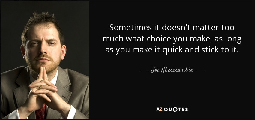 Sometimes it doesn't matter too much what choice you make, as long as you make it quick and stick to it. - Joe Abercrombie