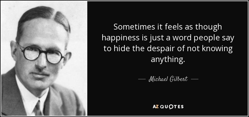 Sometimes it feels as though happiness is just a word people say to hide the despair of not knowing anything. - Michael Gilbert