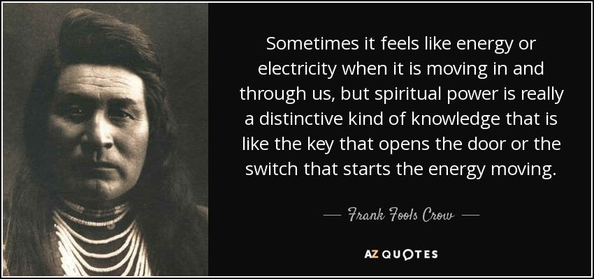 Sometimes it feels like energy or electricity when it is moving in and through us, but spiritual power is really a distinctive kind of knowledge that is like the key that opens the door or the switch that starts the energy moving. - Frank Fools Crow