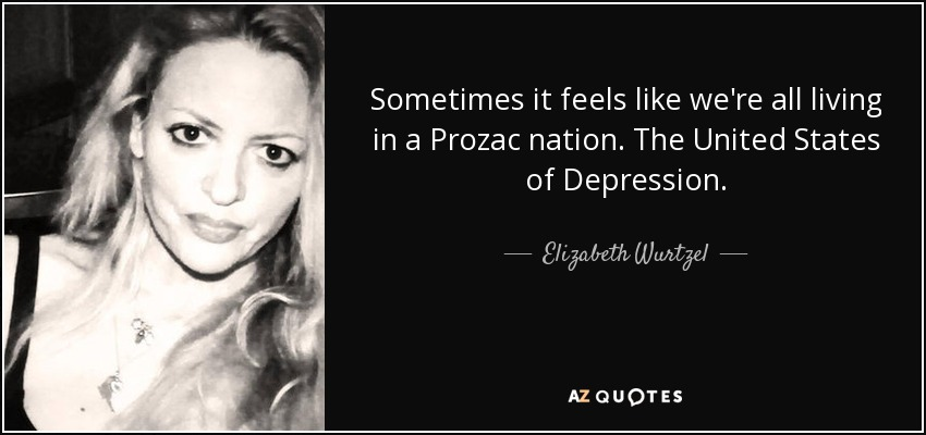 Sometimes it feels like we're all living in a Prozac nation. The United States of Depression. - Elizabeth Wurtzel