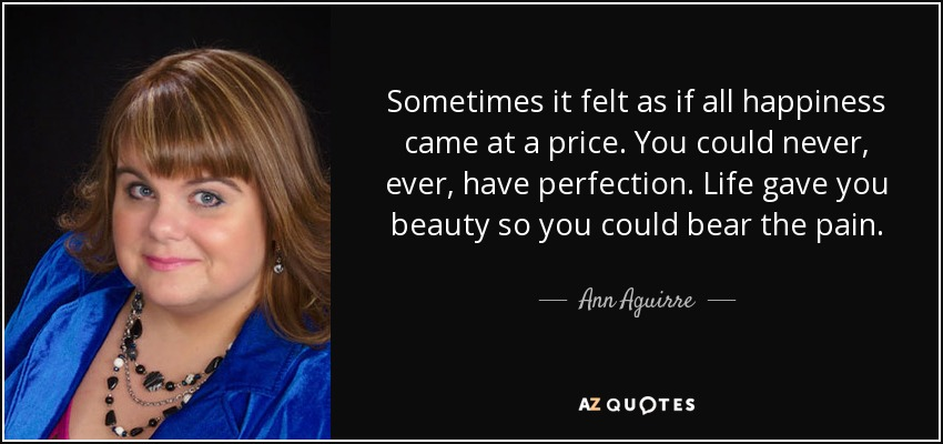 Sometimes it felt as if all happiness came at a price. You could never, ever, have perfection. Life gave you beauty so you could bear the pain. - Ann Aguirre