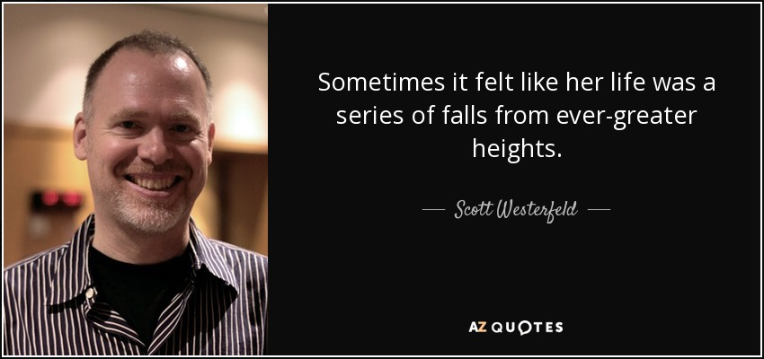 Sometimes it felt like her life was a series of falls from ever-greater heights. - Scott Westerfeld