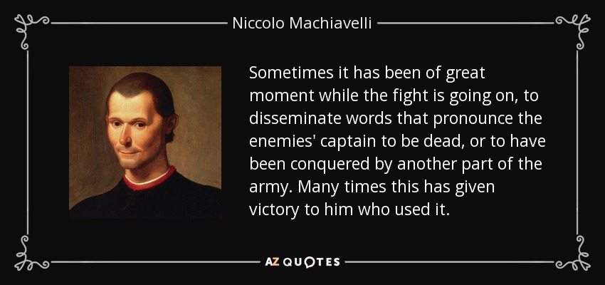 Sometimes it has been of great moment while the fight is going on, to disseminate words that pronounce the enemies' captain to be dead, or to have been conquered by another part of the army. Many times this has given victory to him who used it. - Niccolo Machiavelli