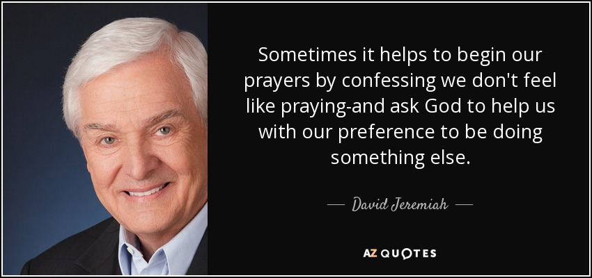 Sometimes it helps to begin our prayers by confessing we don't feel like praying-and ask God to help us with our preference to be doing something else. - David Jeremiah