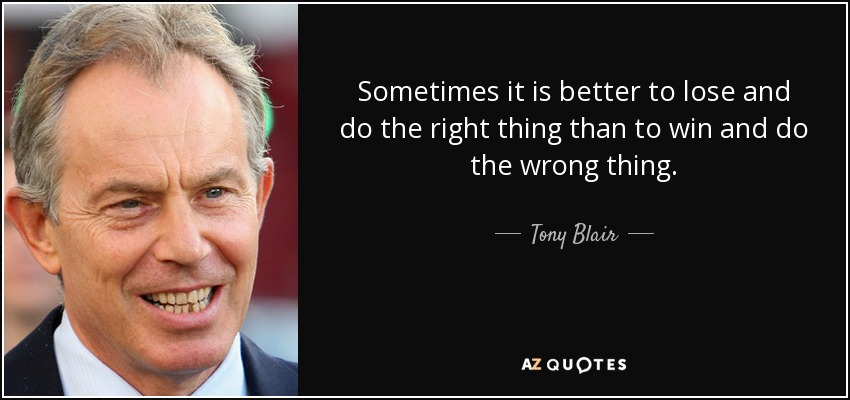 Sometimes it is better to lose and do the right thing than to win and do the wrong thing. - Tony Blair