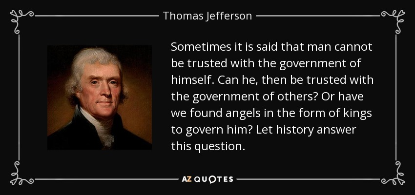 Sometimes it is said that man cannot be trusted with the government of himself. Can he, then be trusted with the government of others? Or have we found angels in the form of kings to govern him? Let history answer this question. - Thomas Jefferson
