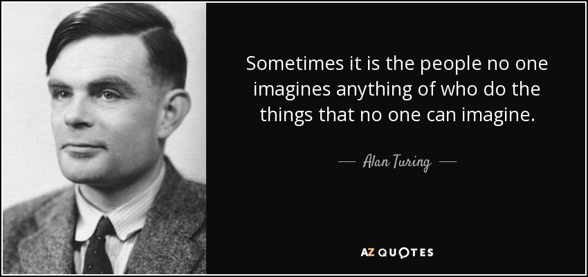 Sometimes it is the people no one imagines anything of who do the things that no one can imagine. - Alan Turing