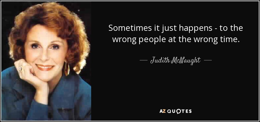 Sometimes it just happens - to the wrong people at the wrong time. - Judith McNaught