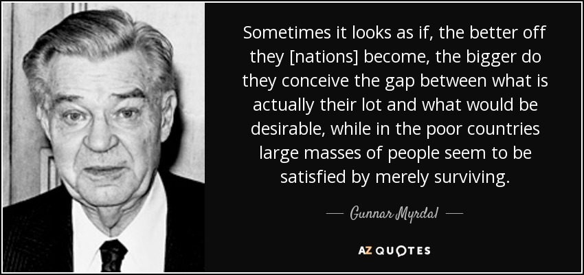 Sometimes it looks as if, the better off they [nations] become, the bigger do they conceive the gap between what is actually their lot and what would be desirable, while in the poor countries large masses of people seem to be satisfied by merely surviving. - Gunnar Myrdal