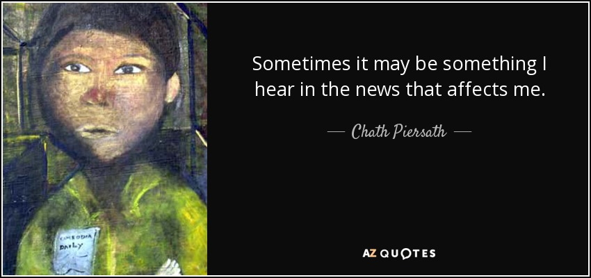 Sometimes it may be something I hear in the news that affects me. - Chath Piersath