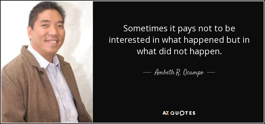 Sometimes it pays not to be interested in what happened but in what did not happen. - Ambeth R. Ocampo
