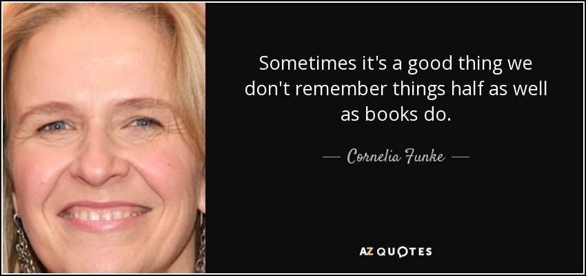 Sometimes it's a good thing we don't remember things half as well as books do. - Cornelia Funke