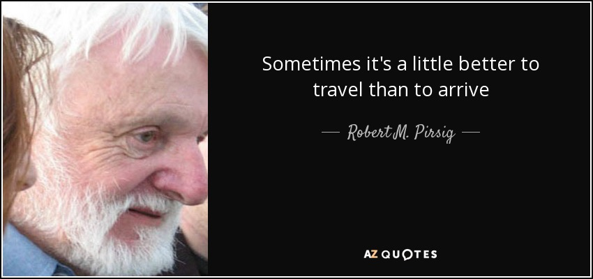Sometimes it's a little better to travel than to arrive - Robert M. Pirsig