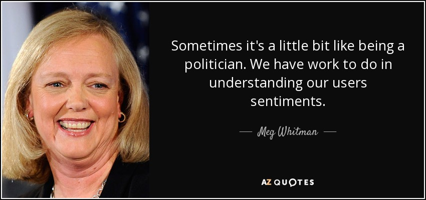 Sometimes it's a little bit like being a politician. We have work to do in understanding our users sentiments. - Meg Whitman