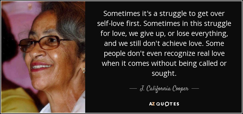 Sometimes it's a struggle to get over self-love first. Sometimes in this struggle for love, we give up, or lose everything, and we still don't achieve love. Some people don't even recognize real love when it comes without being called or sought. - J. California Cooper