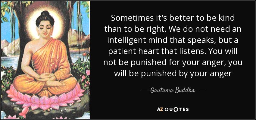 Sometimes it's better to be kind than to be right. We do not need an intelligent mind that speaks, but a patient heart that listens. You will not be punished for your anger, you will be punished by your anger - Gautama Buddha