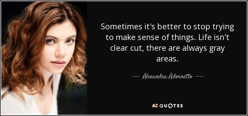 Sometimes it's better to stop trying to make sense of things. Life isn't clear cut, there are always gray areas. - Alexandra Adornetto