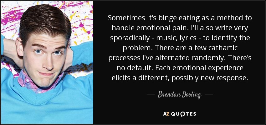 Sometimes it's binge eating as a method to handle emotional pain. I'll also write very sporadically - music, lyrics - to identify the problem. There are a few cathartic processes I've alternated randomly. There's no default. Each emotional experience elicits a different, possibly new response. - Brendan Dooling