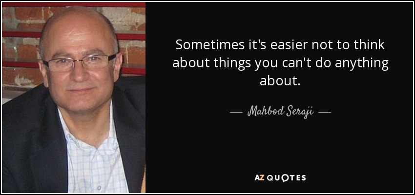 Sometimes it's easier not to think about things you can't do anything about. - Mahbod Seraji