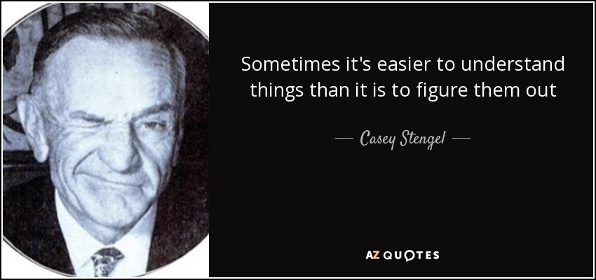 Sometimes it's easier to understand things than it is to figure them out - Casey Stengel