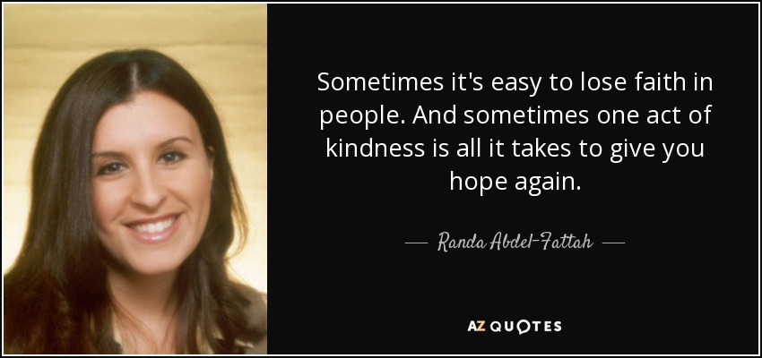 Sometimes it's easy to lose faith in people. And sometimes one act of kindness is all it takes to give you hope again. - Randa Abdel-Fattah