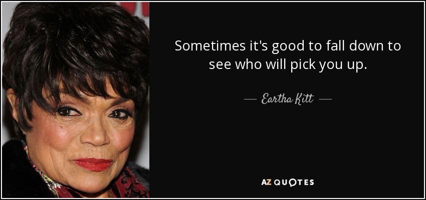 Sometimes it's good to fall down to see who will pick you up. - Eartha Kitt