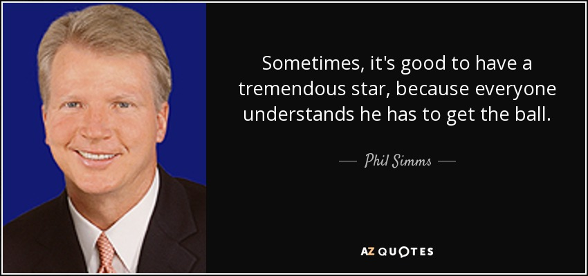 Sometimes, it's good to have a tremendous star, because everyone understands he has to get the ball. - Phil Simms