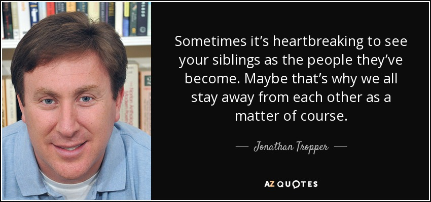 Sometimes it's heartbreaking to see your siblings as the people they've become. Maybe that's why we all stay away from each other as a matter of course. - Jonathan Tropper
