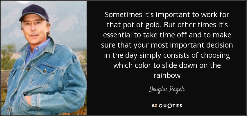 Sometimes it's important to work for that pot of gold. But other times it's essential to take time off and to make sure that your most important decision in the day simply consists of choosing which color to slide down on the rainbow - Douglas Pagels
