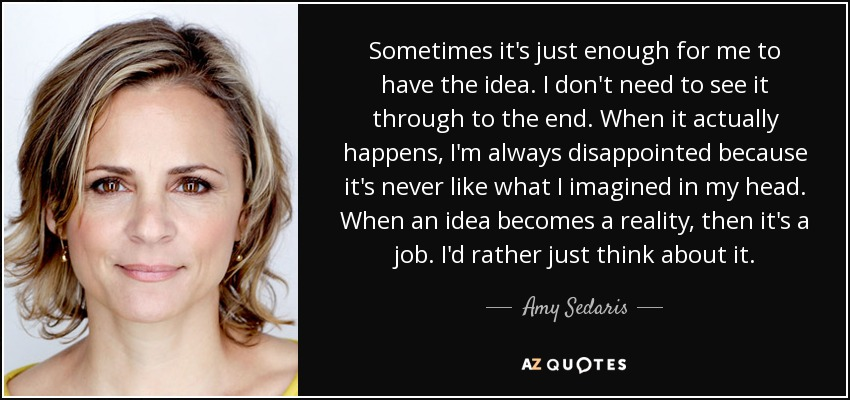 Sometimes it's just enough for me to have the idea. I don't need to see it through to the end. When it actually happens, I'm always disappointed because it's never like what I imagined in my head. When an idea becomes a reality, then it's a job. I'd rather just think about it. - Amy Sedaris
